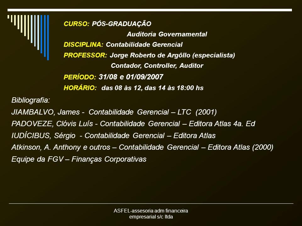 ASFEL-assesoria adm financeira empresarial s/c ltda Bibliografia: JIAMBALVO, James - Contabilidade Gerencial – LTC (2001) PADOVEZE, Clóvis Luís - Contabilidade Gerencial – Editora Atlas 4a.