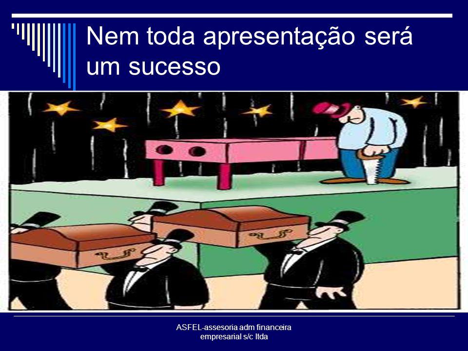 ASFEL-assesoria adm financeira empresarial s/c ltda Nem toda apresentação será um sucesso