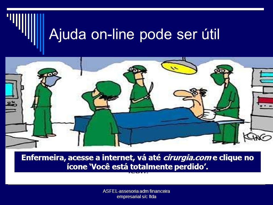 ASFEL-assesoria adm financeira empresarial s/c ltda Ajuda on-line pode ser útil Enfermeira, acesse a internet, vá até cirurgia.com e clique no ícone Você está totalmente perdido.