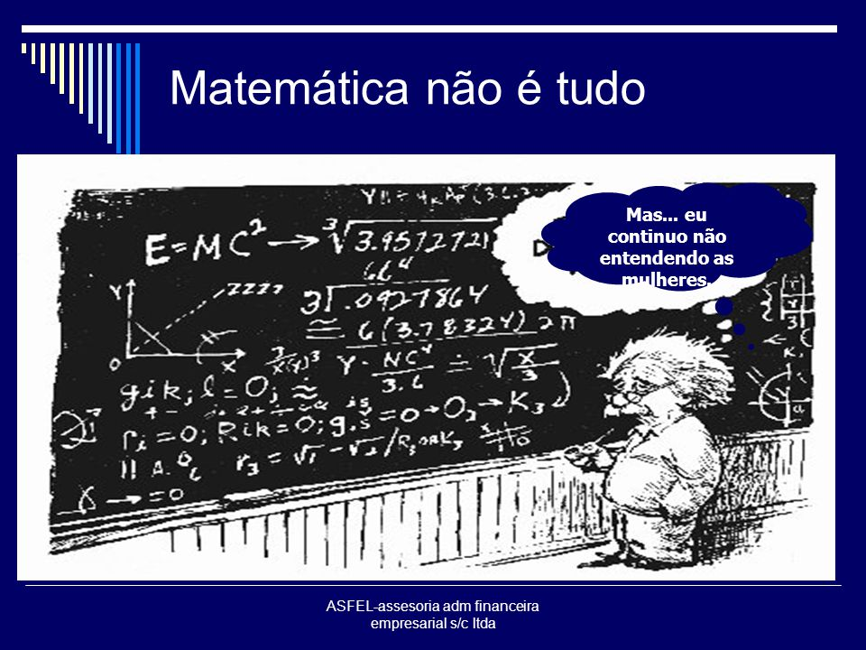 ASFEL-assesoria adm financeira empresarial s/c ltda Matemática não é tudo Mas... eu continuo não entendendo as mulheres.