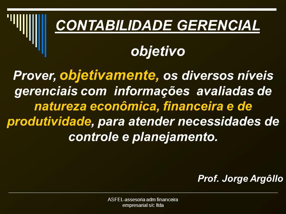 ASFEL-assesoria adm financeira empresarial s/c ltda CONTABILIDADE GERENCIAL objetivo Prover, objetivamente, os diversos níveis gerenciais com informaç