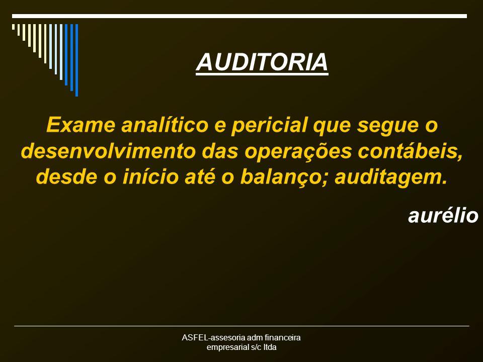 ASFEL-assesoria adm financeira empresarial s/c ltda AUDITORIA Exame analítico e pericial que segue o desenvolvimento das operações contábeis, desde o início até o balanço; auditagem.
