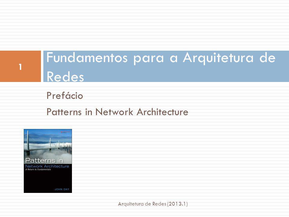 Prefácio Patterns in Network Architecture Fundamentos para a Arquitetura de Redes 1 Arquitetura de Redes (2013.1)