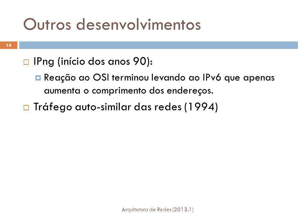 Outros desenvolvimentos Arquitetura de Redes (2013.1) 14 IPng (início dos anos 90): Reação ao OSI terminou levando ao IPv6 que apenas aumenta o comprimento dos endereços.
