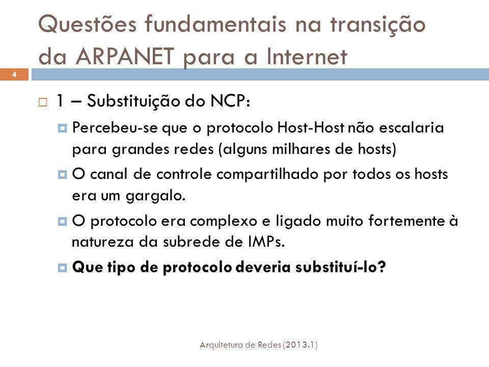 Questões fundamentais na transição da ARPANET para a Internet Arquitetura de Redes (2013.1) 4 1 – Substituição do NCP: Percebeu-se que o protocolo Host-Host não escalaria para grandes redes (alguns milhares de hosts) O canal de controle compartilhado por todos os hosts era um gargalo.