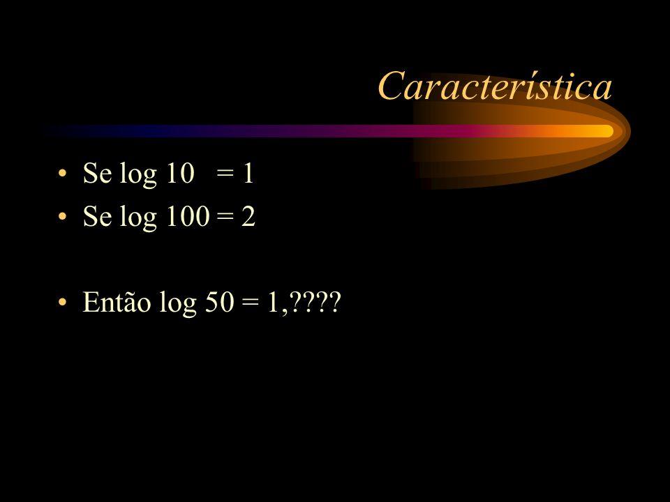 Característica log 1 log 10 log 100 log 1000 = 0 = 1 = 2 = 3 É esperado que log de 5 seja um número compreendido entre 0 e 1 É esperado que log de 50