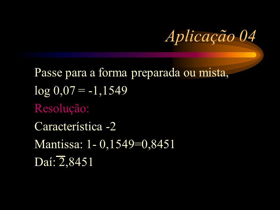 Aplicação 03 Se log 21=1.3222, calcule log 0,021 Resolução: M = 3222 C = -2 Forma mista: 2,3222 Forma negativa-2 + 0,3222 = -1,6778