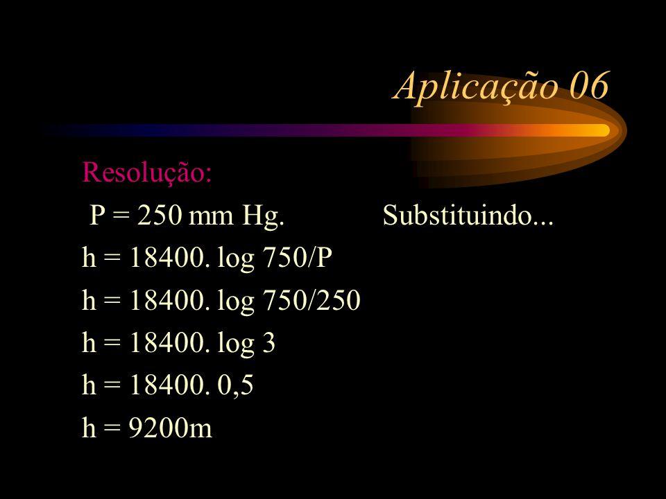 Aplicação 06 Ao nível do mar, a pressão atmosférica é de 760mm Hg. Essa pressão varia com a altura, de acordo com a fórmula h=18400.log(750/P) h em me