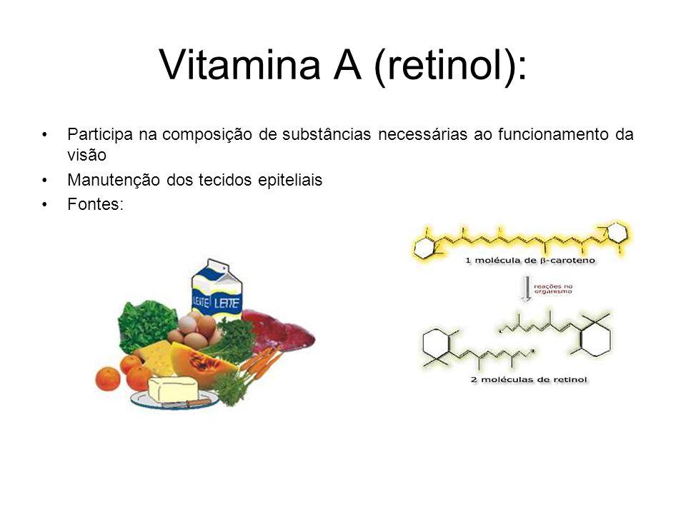 Vitamina A (retinol): Participa na composição de substâncias necessárias ao funcionamento da visão Manutenção dos tecidos epiteliais Fontes: