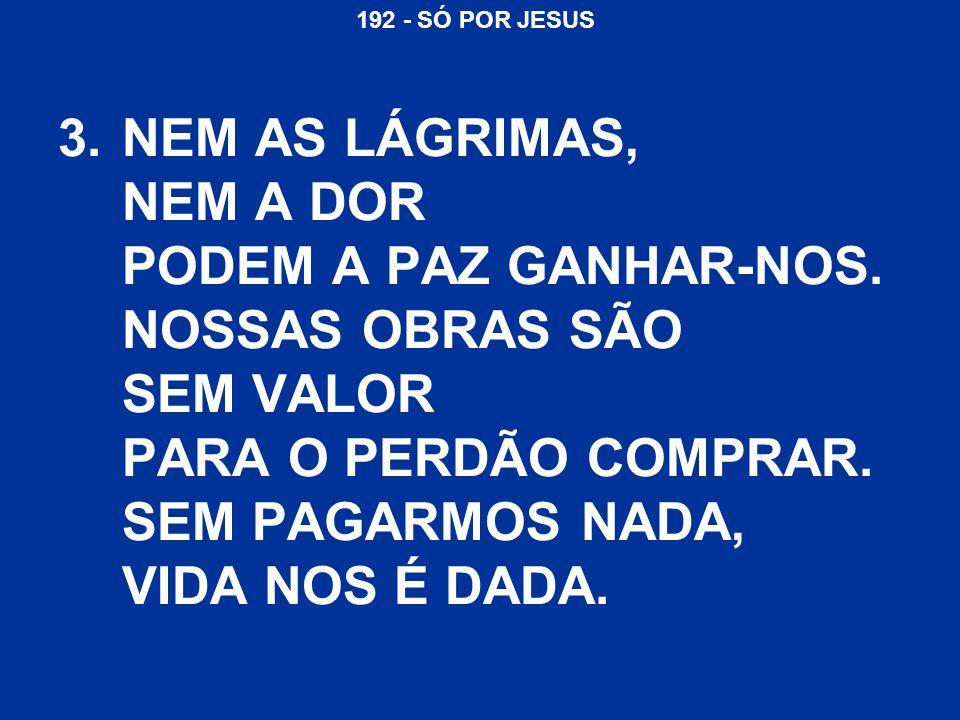 192 - SÓ POR JESUS SÓ POR JESUS, SÓ POR JESUS, QUE NÓS SOMOS SALVOS.