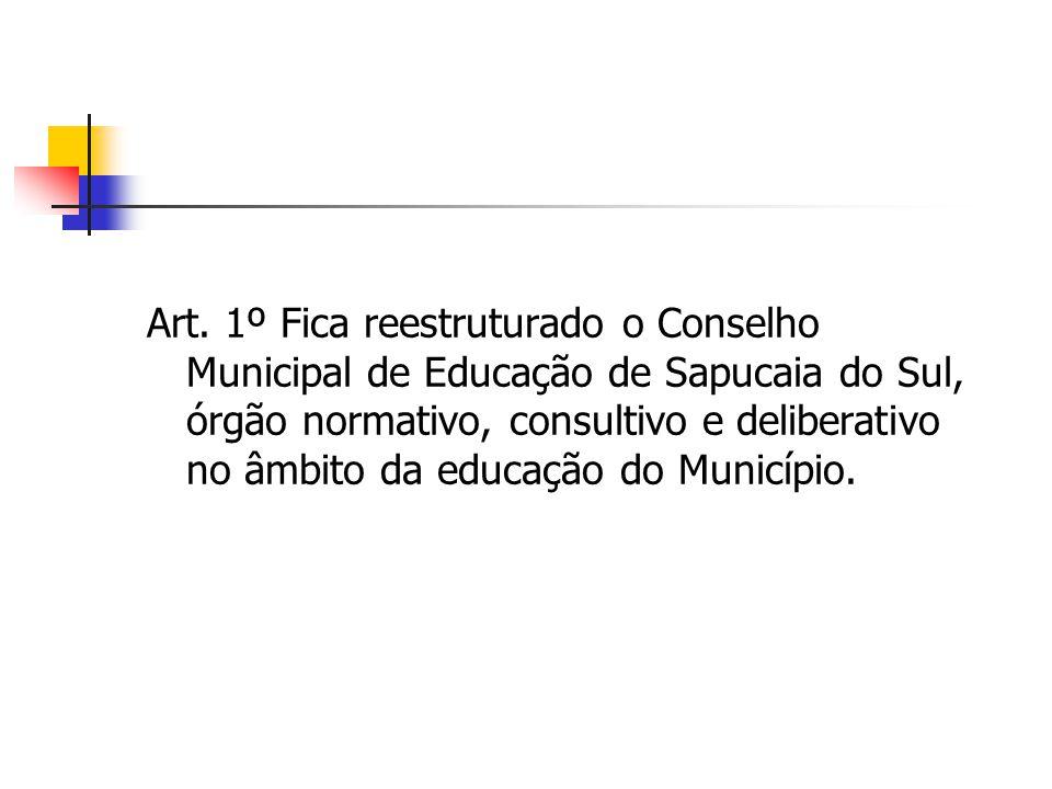 Art. 1º Fica reestruturado o Conselho Municipal de Educação de Sapucaia do Sul, órgão normativo, consultivo e deliberativo no âmbito da educação do Mu