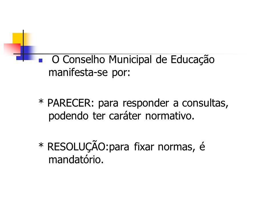 O Conselho Municipal de Educação manifesta-se por: * PARECER: para responder a consultas, podendo ter caráter normativo. * RESOLUÇÃO:para fixar normas
