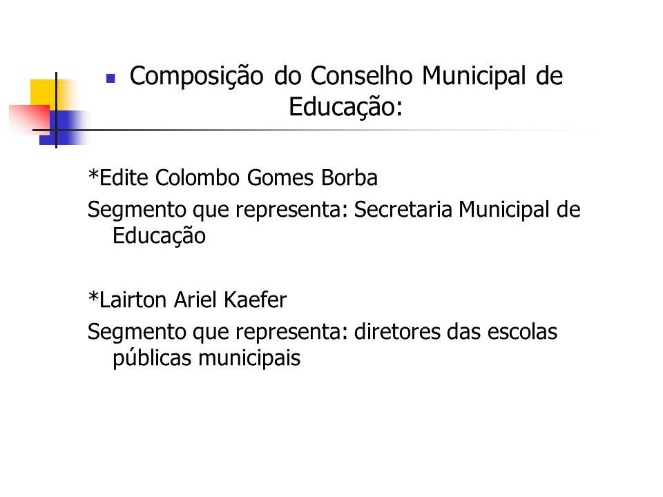 Composição do Conselho Municipal de Educação: *Edite Colombo Gomes Borba Segmento que representa: Secretaria Municipal de Educação *Lairton Ariel Kaef