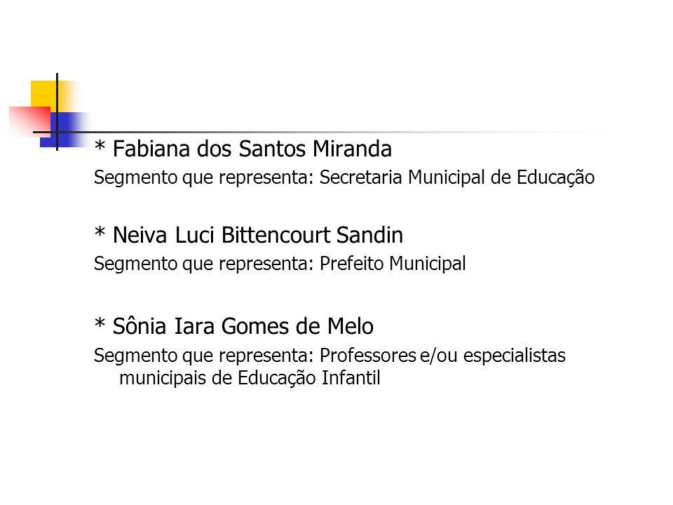 * Fabiana dos Santos Miranda Segmento que representa: Secretaria Municipal de Educação * Neiva Luci Bittencourt Sandin Segmento que representa: Prefei