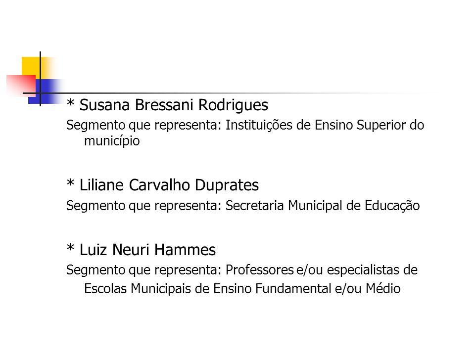 * Susana Bressani Rodrigues Segmento que representa: Instituições de Ensino Superior do município * Liliane Carvalho Duprates Segmento que representa: