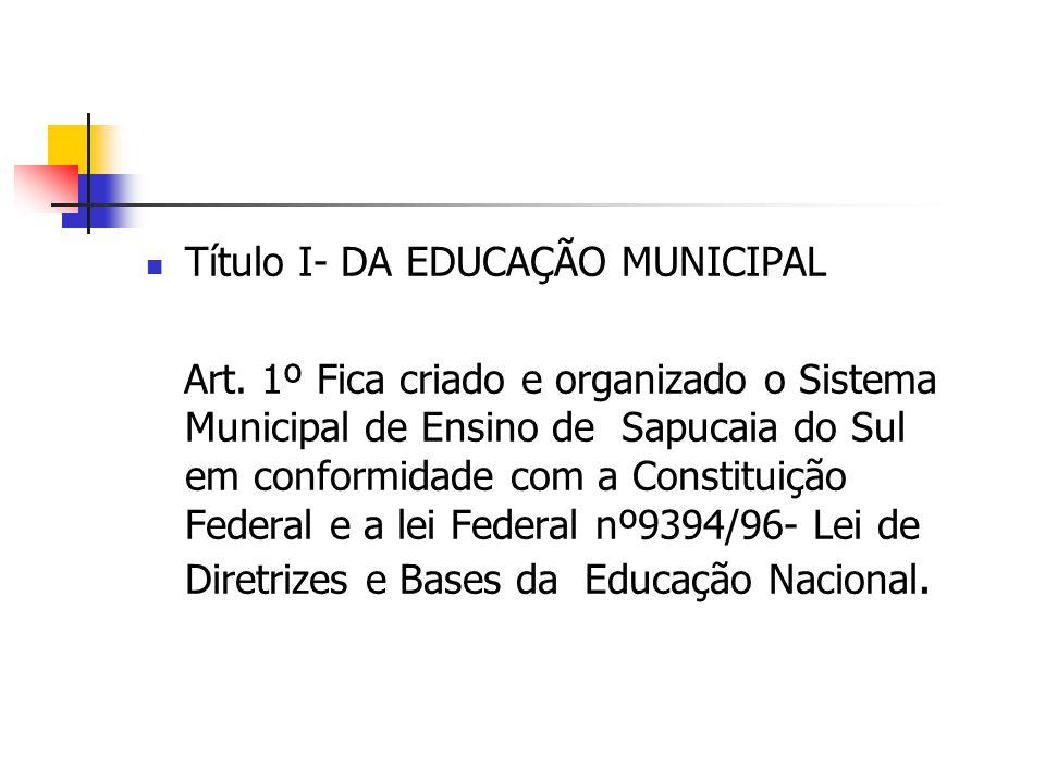 Título I- DA EDUCAÇÃO MUNICIPAL Art. 1º Fica criado e organizado o Sistema Municipal de Ensino de Sapucaia do Sul em conformidade com a Constituição F