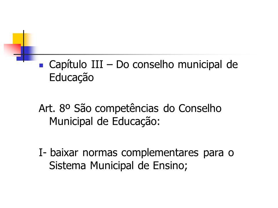 Capítulo III – Do conselho municipal de Educação Art. 8º São competências do Conselho Municipal de Educação: I- baixar normas complementares para o Si