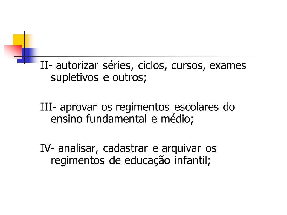 II- autorizar séries, ciclos, cursos, exames supletivos e outros; III- aprovar os regimentos escolares do ensino fundamental e médio; IV- analisar, ca