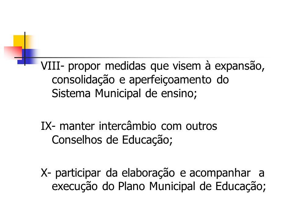 VIII- propor medidas que visem à expansão, consolidação e aperfeiçoamento do Sistema Municipal de ensino; IX- manter intercâmbio com outros Conselhos