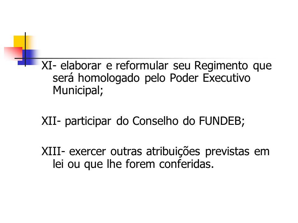 XI- elaborar e reformular seu Regimento que será homologado pelo Poder Executivo Municipal; XII- participar do Conselho do FUNDEB; XIII- exercer outra