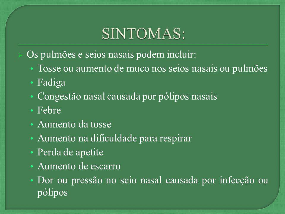 Os pulmões e seios nasais podem incluir: Tosse ou aumento de muco nos seios nasais ou pulmões Fadiga Congestão nasal causada por pólipos nasais Febre Aumento da tosse Aumento na dificuldade para respirar Perda de apetite Aumento de escarro Dor ou pressão no seio nasal causada por infecção ou pólipos