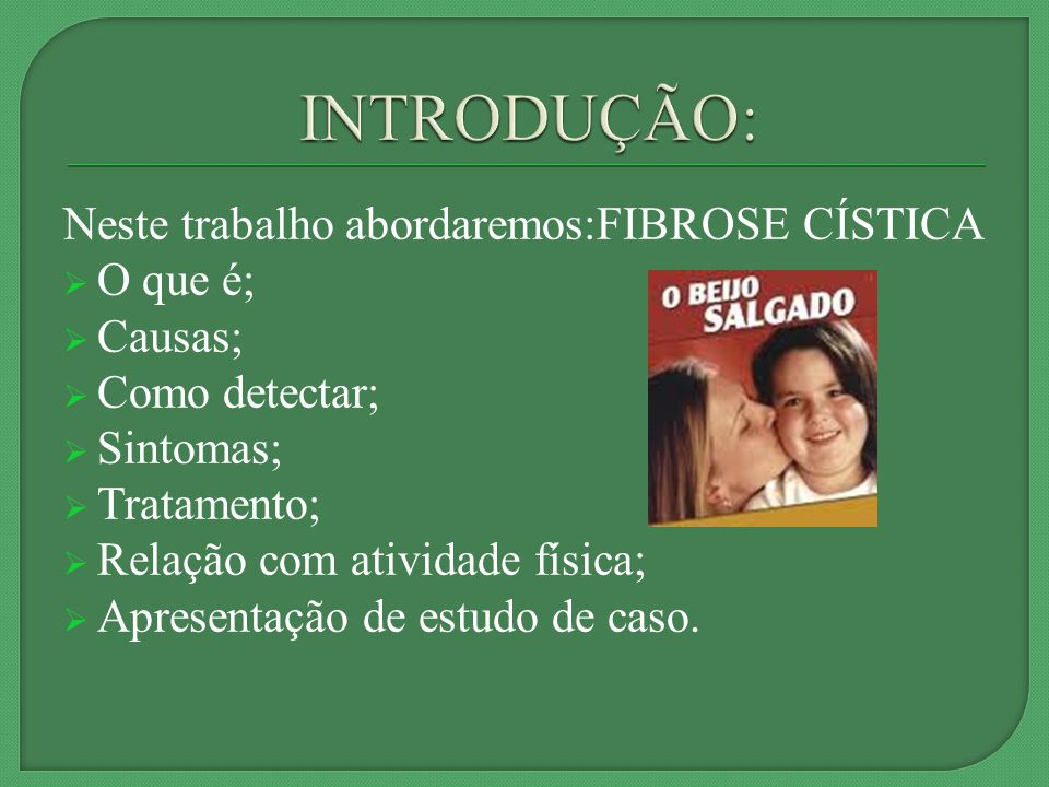 Neste trabalho abordaremos:FIBROSE CÍSTICA O que é; Causas; Como detectar; Sintomas; Tratamento; Relação com atividade física; Apresentação de estudo de caso.