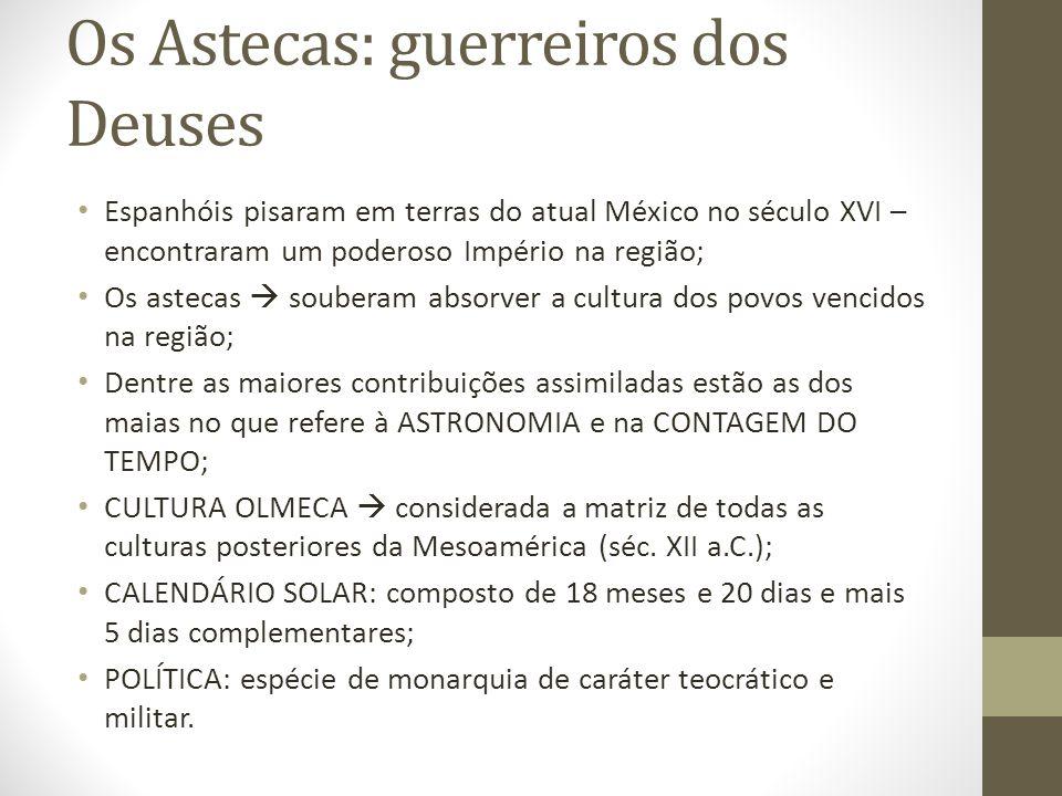 Os Astecas: guerreiros dos Deuses Espanhóis pisaram em terras do atual México no século XVI – encontraram um poderoso Império na região; Os astecas so