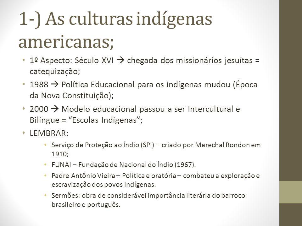 1-) As culturas indígenas americanas; 1º Aspecto: Século XVI chegada dos missionários jesuítas = catequização; 1988 Política Educacional para os indíg