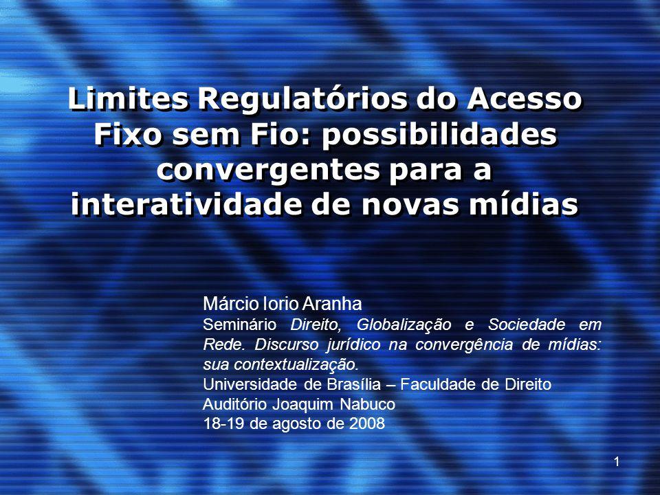 1 Limites Regulatórios do Acesso Fixo sem Fio: possibilidades convergentes para a interatividade de novas mídias Márcio Iorio Aranha Seminário Direito, Globalização e Sociedade em Rede.