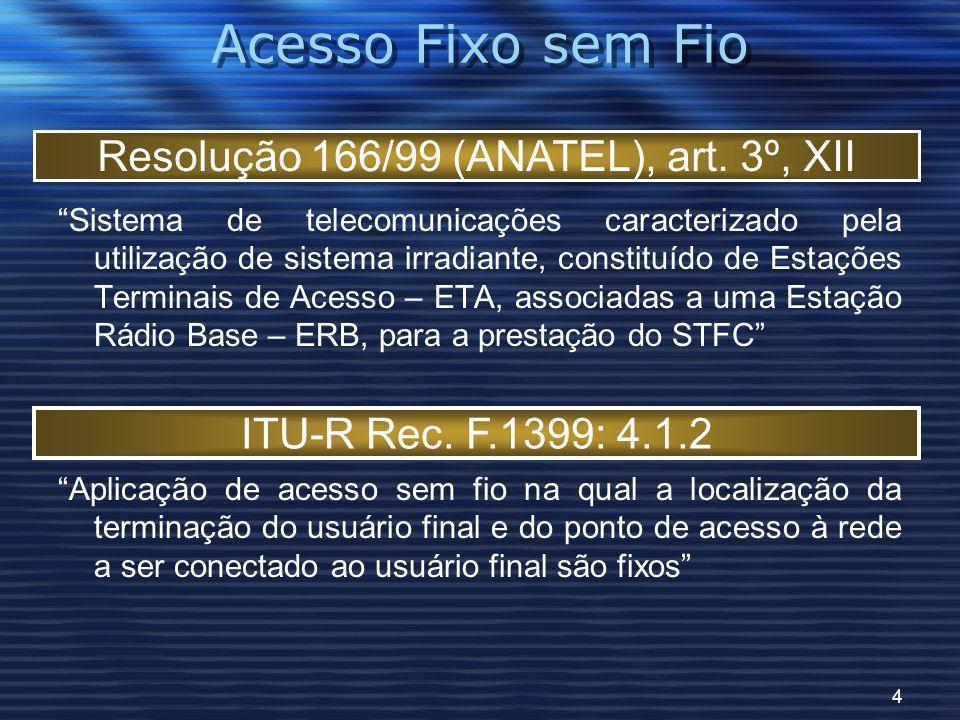 4 Acesso Fixo sem Fio Sistema de telecomunicações caracterizado pela utilização de sistema irradiante, constituído de Estações Terminais de Acesso – ETA, associadas a uma Estação Rádio Base – ERB, para a prestação do STFC Aplicação de acesso sem fio na qual a localização da terminação do usuário final e do ponto de acesso à rede a ser conectado ao usuário final são fixos Resolução 166/99 (ANATEL), art.