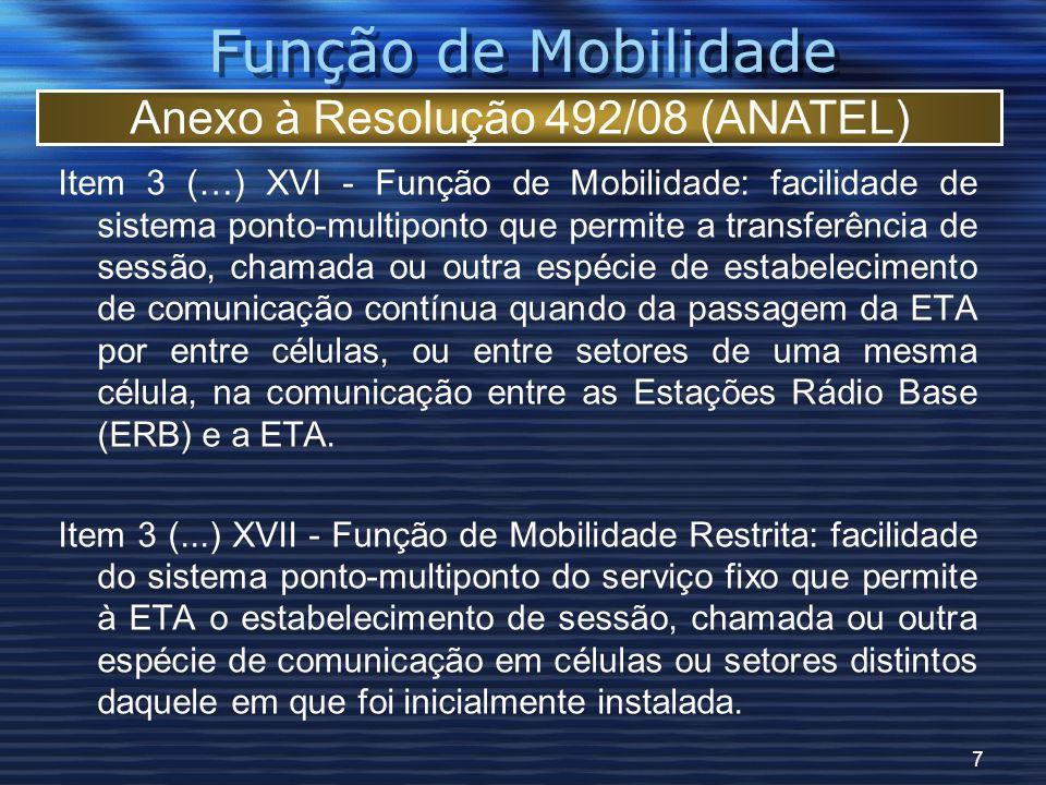 7 Função de Mobilidade Item 3 (…) XVI - Função de Mobilidade: facilidade de sistema ponto-multiponto que permite a transferência de sessão, chamada ou outra espécie de estabelecimento de comunicação contínua quando da passagem da ETA por entre células, ou entre setores de uma mesma célula, na comunicação entre as Estações Rádio Base (ERB) e a ETA.
