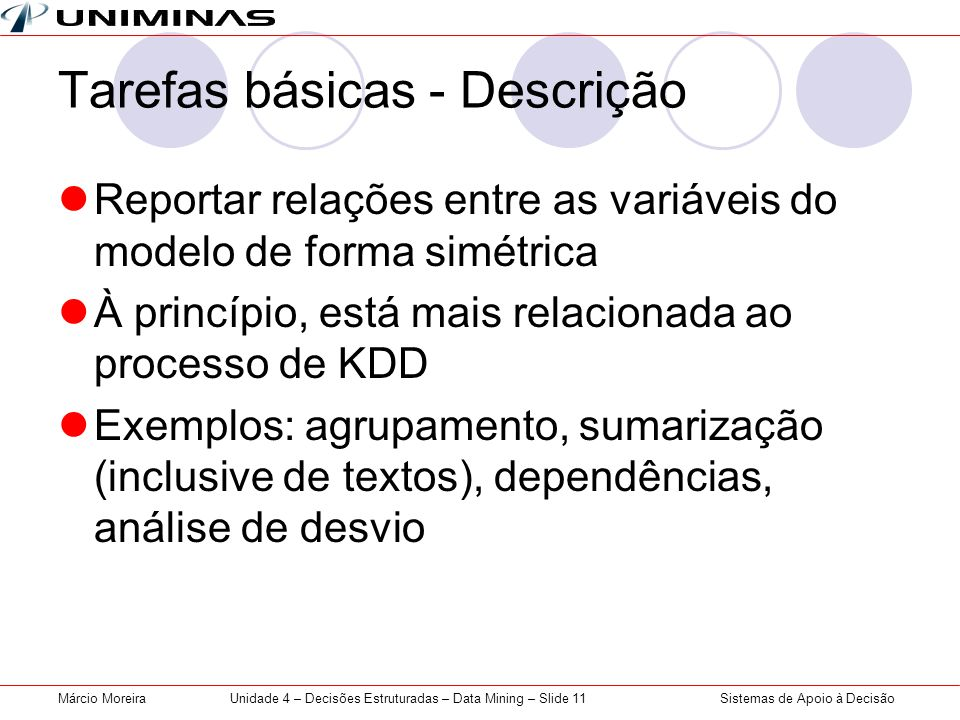 Sistemas de Apoio à DecisãoMárcio MoreiraUnidade 4 – Decisões Estruturadas – Data Mining – Slide 11 Tarefas básicas - Descrição Reportar relações entr