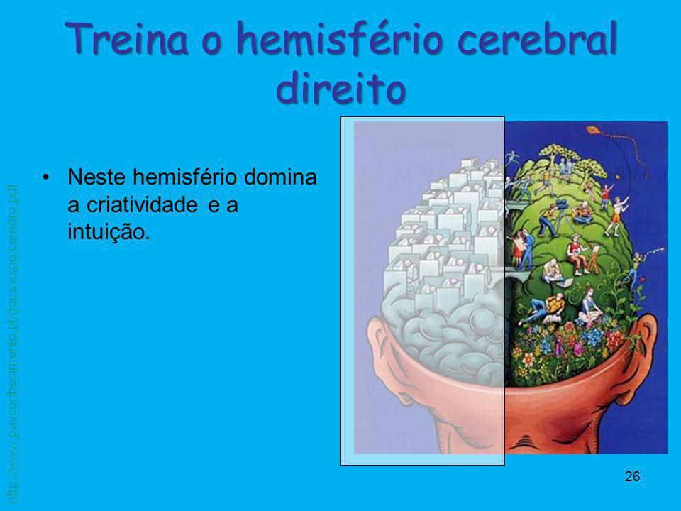 26 Neste hemisfério domina a criatividade e a intuição. Treina o hemisfério cerebral direito http://www.pavconhecimento.pt/docs/expo/cerebro.pdf