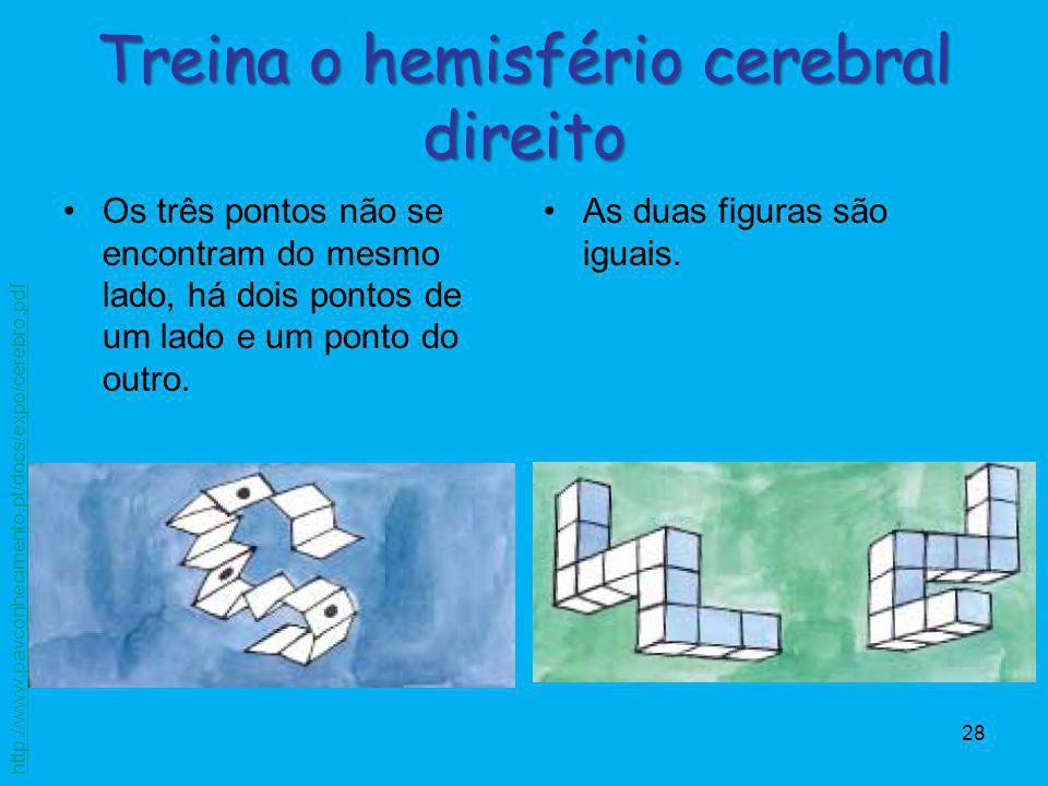 28 Treina o hemisfério cerebral direito Os três pontos não se encontram do mesmo lado, há dois pontos de um lado e um ponto do outro. As duas figuras