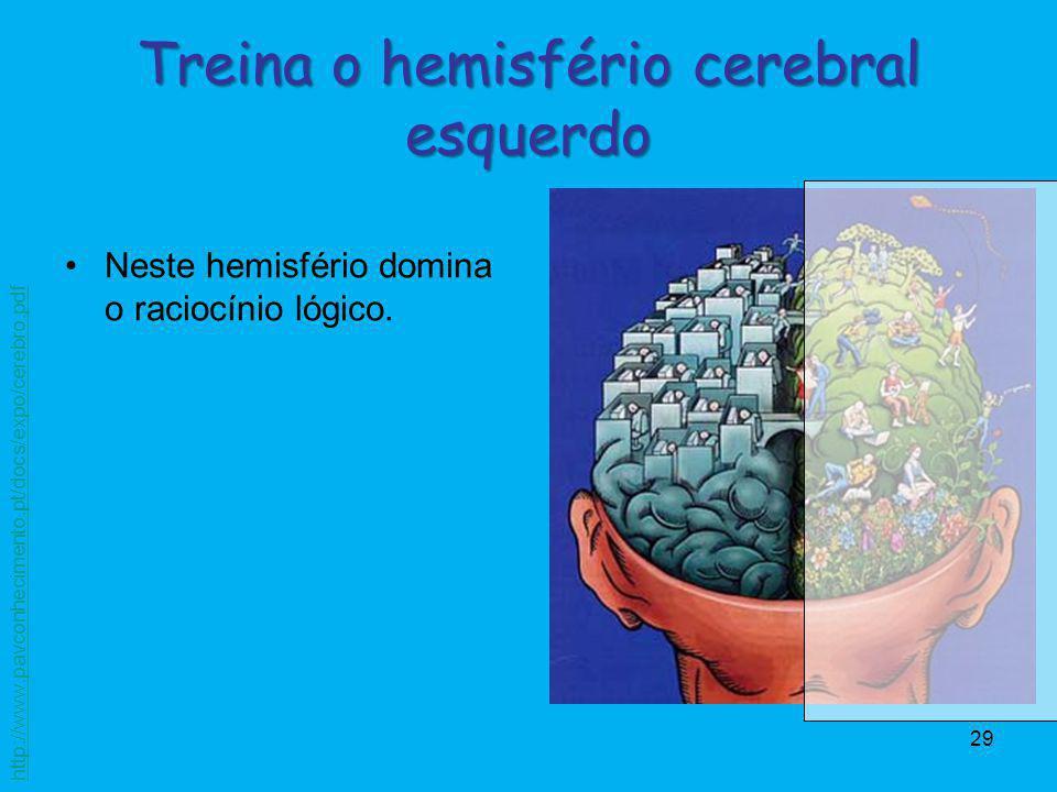 29 Neste hemisfério domina o raciocínio lógico. Treina o hemisfério cerebral esquerdo http://www.pavconhecimento.pt/docs/expo/cerebro.pdf