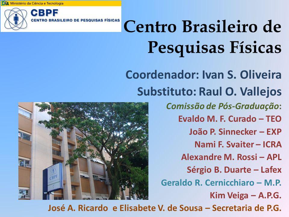 Centro Brasileiro de Pesquisas Físicas Coordenador: Ivan S. Oliveira Substituto: Raul O. Vallejos Comissão de Pós-Graduação: Evaldo M. F. Curado – TEO