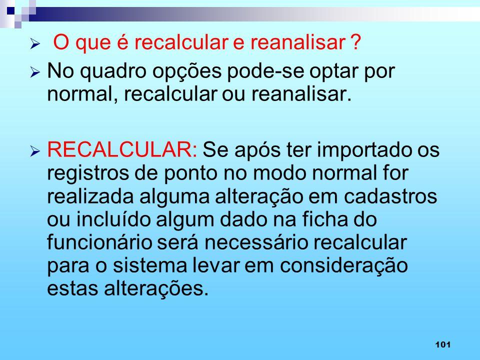 101 O que é recalcular e reanalisar ? No quadro opções pode-se optar por normal, recalcular ou reanalisar. RECALCULAR: Se após ter importado os regist