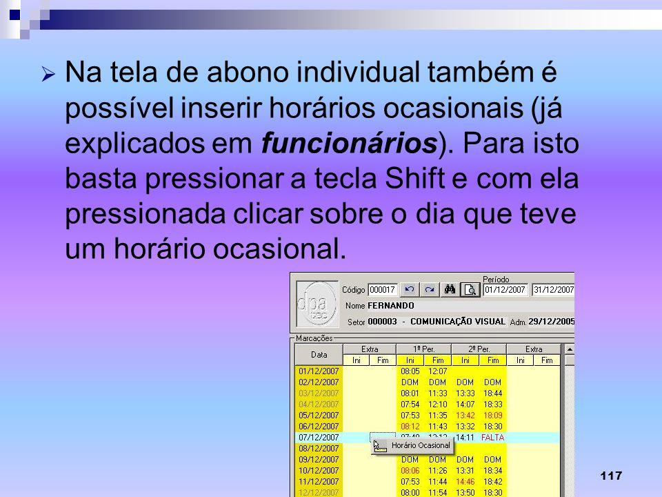 117 Na tela de abono individual também é possível inserir horários ocasionais (já explicados em funcionários). Para isto basta pressionar a tecla Shif