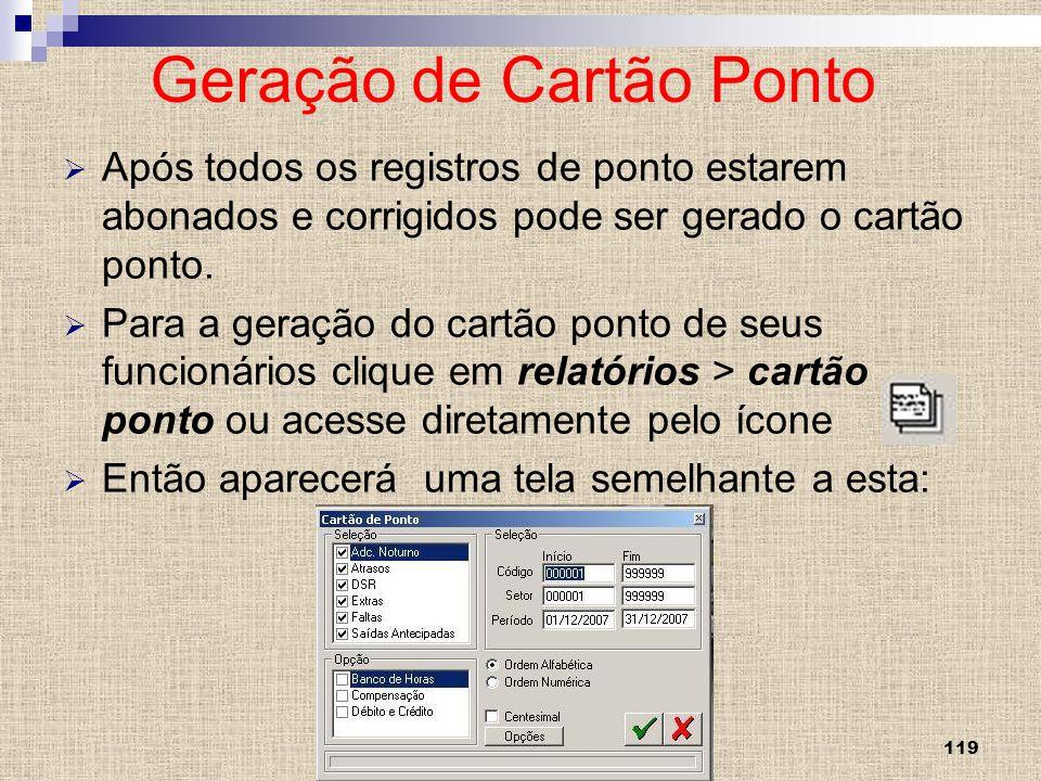 119 Geração de Cartão Ponto Após todos os registros de ponto estarem abonados e corrigidos pode ser gerado o cartão ponto. Para a geração do cartão po