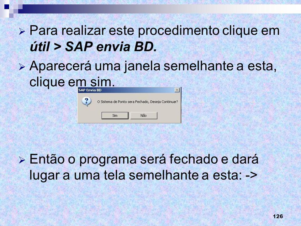 126 Para realizar este procedimento clique em útil > SAP envia BD. Aparecerá uma janela semelhante a esta, clique em sim. Então o programa será fechad