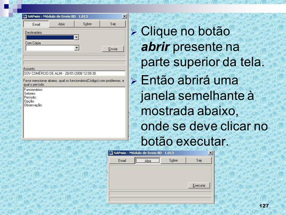 127 Clique no botão abrir presente na parte superior da tela. Então abrirá uma janela semelhante à mostrada abaixo, onde se deve clicar no botão execu