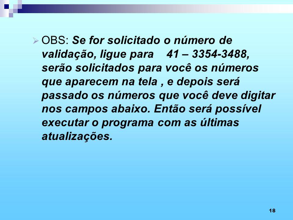 18 OBS: Se for solicitado o número de validação, ligue para 41 – 3354-3488, serão solicitados para você os números que aparecem na tela, e depois será