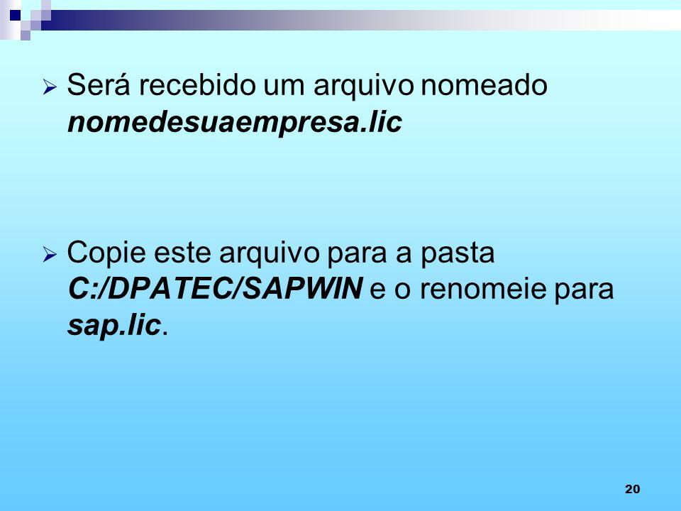 20 Será recebido um arquivo nomeado nomedesuaempresa.lic Copie este arquivo para a pasta C:/DPATEC/SAPWIN e o renomeie para sap.lic.