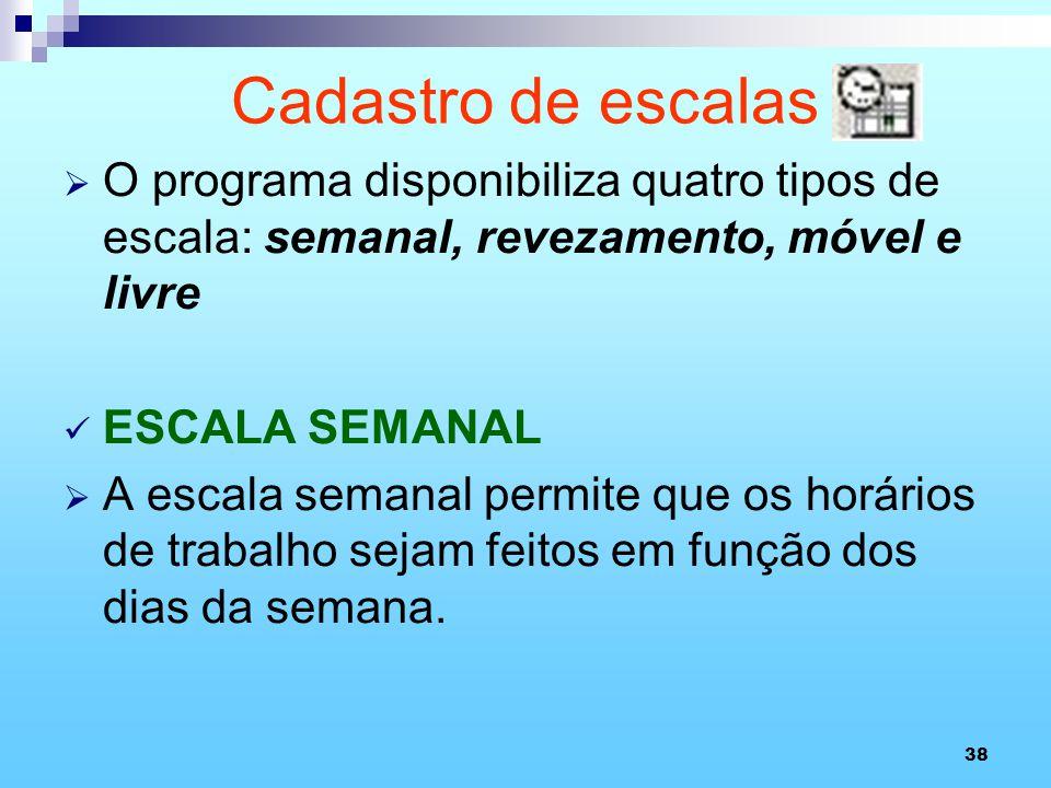 38 Cadastro de escalas O programa disponibiliza quatro tipos de escala: semanal, revezamento, móvel e livre ESCALA SEMANAL A escala semanal permite qu