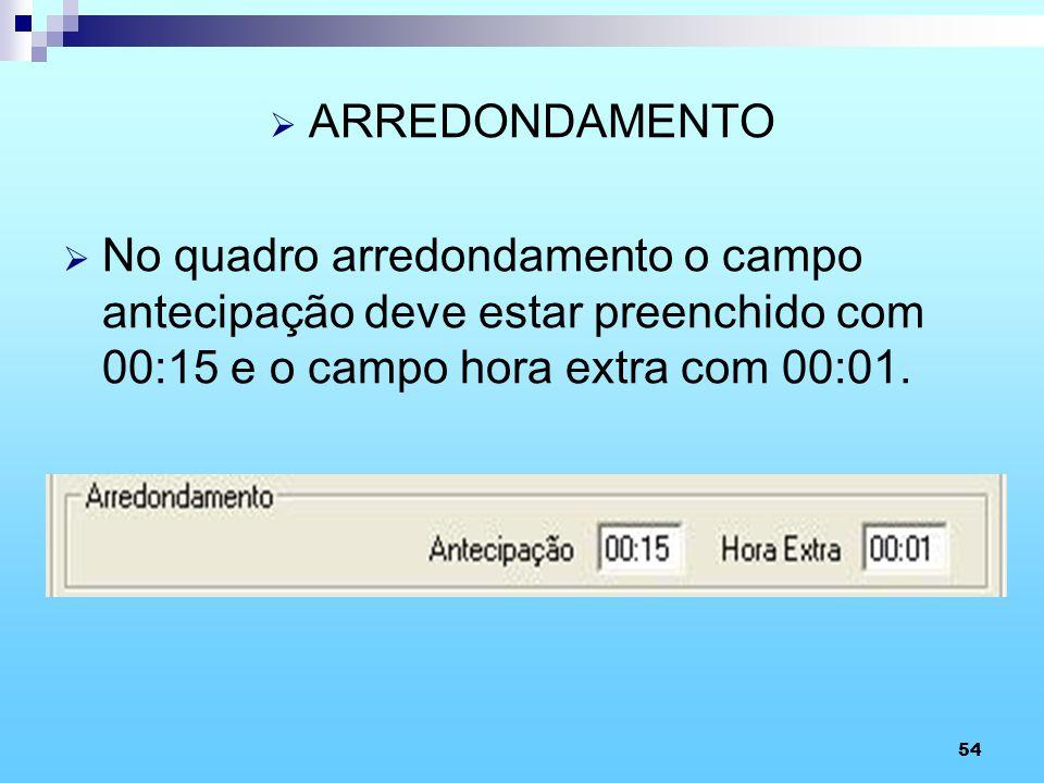 54 ARREDONDAMENTO No quadro arredondamento o campo antecipação deve estar preenchido com 00:15 e o campo hora extra com 00:01.