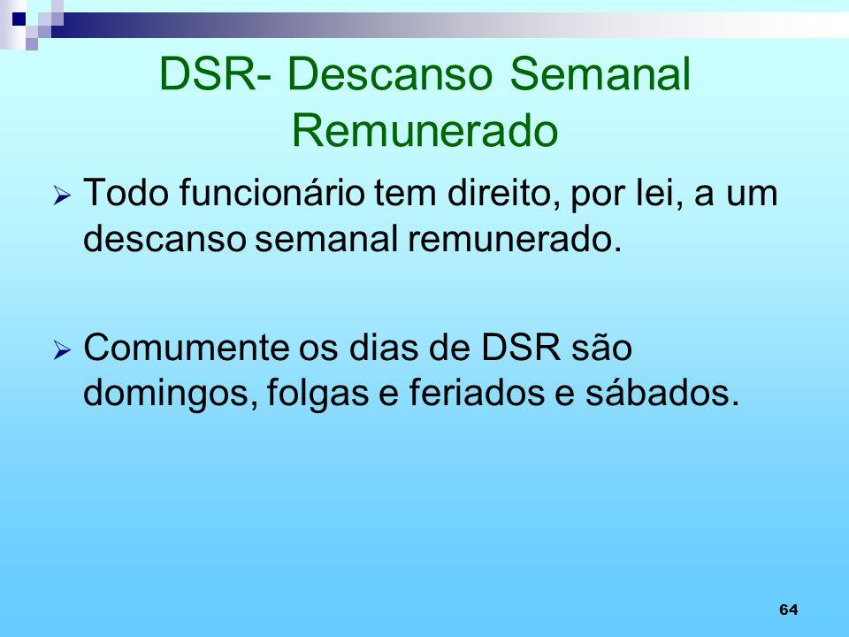 64 DSR- Descanso Semanal Remunerado Todo funcionário tem direito, por lei, a um descanso semanal remunerado. Comumente os dias de DSR são domingos, fo