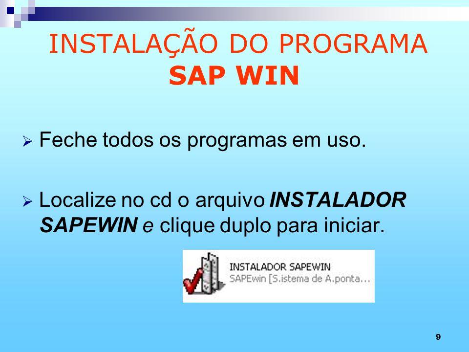 9 INSTALAÇÃO DO PROGRAMA SAP WIN Feche todos os programas em uso. Localize no cd o arquivo INSTALADOR SAPEWIN e clique duplo para iniciar.