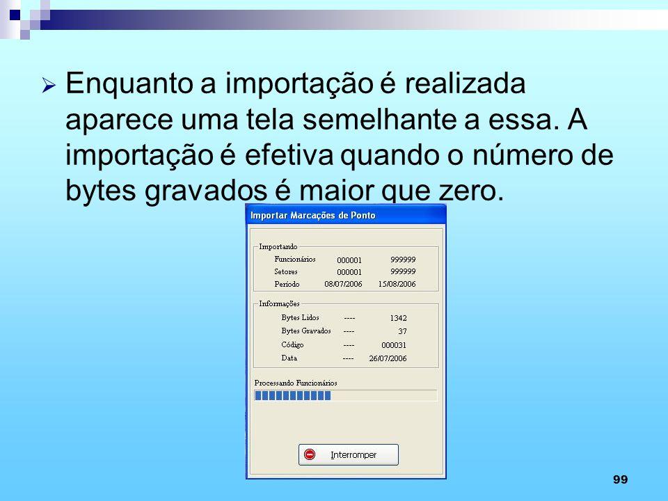 99 Enquanto a importação é realizada aparece uma tela semelhante a essa. A importação é efetiva quando o número de bytes gravados é maior que zero.