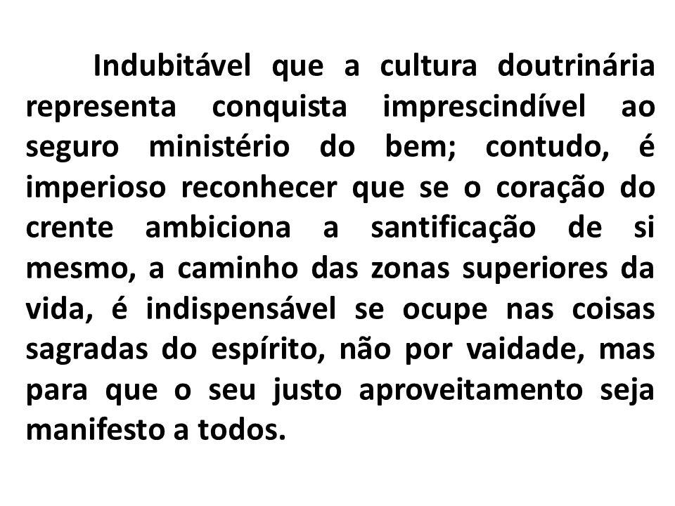 Indubitável que a cultura doutrinária representa conquista imprescindível ao seguro ministério do bem; contudo, é imperioso reconhecer que se o coraçã
