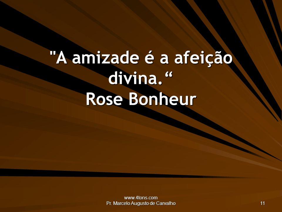 www.4tons.com Pr. Marcelo Augusto de Carvalho 11 A amizade é a afeição divina. Rose Bonheur
